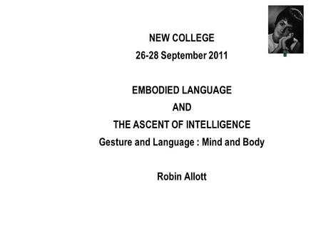 NEW COLLEGE 26-28 September 2011 EMBODIED LANGUAGE AND THE ASCENT OF INTELLIGENCE Gesture and Language : Mind and Body Robin Allott.