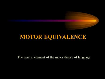 MOTOR EQUIVALENCE The central element of the motor theory of language.