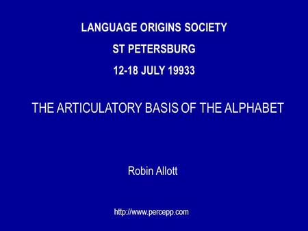 LANGUAGE ORIGINS SOCIETY ST PETERSBURG 12-18 JULY 19933 Robin Allott  THE ARTICULATORY BASIS OF THE ALPHABET.