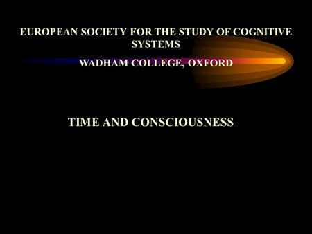 EUROPEAN SOCIETY FOR THE STUDY OF COGNITIVE SYSTEMS WADHAM COLLEGE, OXFORD TIME AND CONSCIOUSNESS.