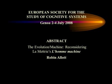 EUROPEAN SOCIETY FOR THE STUDY OF COGNITIVE SYSTEMS Genoa 2-4 July 2008 ABSTRACT The Evolution/Machine: Reconsidering La Mettries L'homme machine Robin.