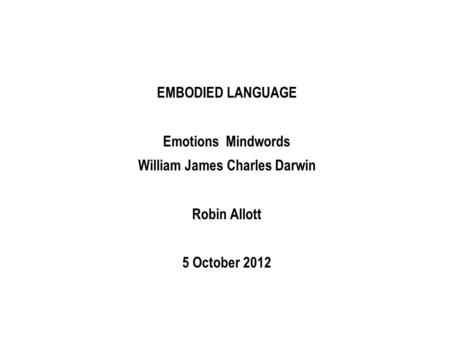 EMBODIED LANGUAGE Emotions Mindwords William James Charles Darwin Robin Allott 5 October 2012.