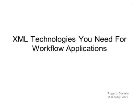 1 XML Technologies You Need For Workflow Applications Roger L. Costello 2 January, 2009.