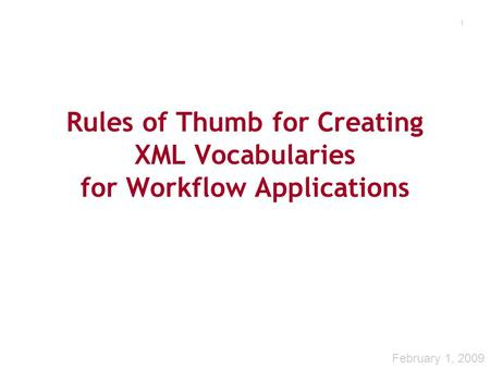1 Rules of Thumb for Creating XML Vocabularies for Workflow Applications February 1, 2009.