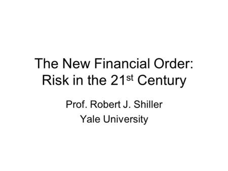 The New Financial Order: Risk in the 21 st Century Prof. Robert J. Shiller Yale University.