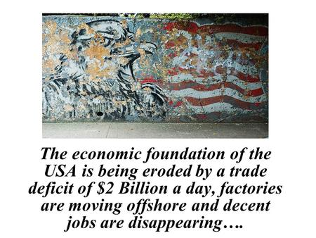 The economic foundation of the USA is being eroded by a trade deficit of $2 Billion a day, factories are moving offshore and decent jobs are disappearing….