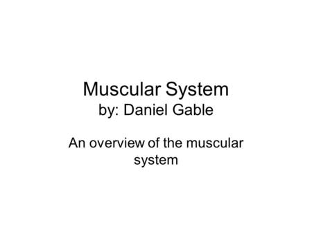 Muscular System by: Daniel Gable An overview of the muscular system.