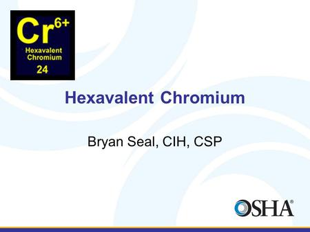 Hexavalent Chromium Bryan Seal, CIH, CSP. What is it? Hexavalent chromium (Cr(VI)) is a toxic form of the element chromium. Hexavalent chromium is rarely.