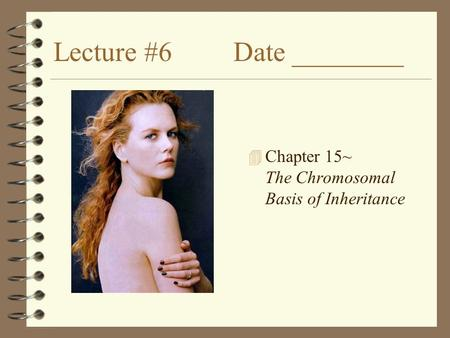 Lecture #6 Date ________ 4 Chapter 15~ The Chromosomal Basis of Inheritance.
