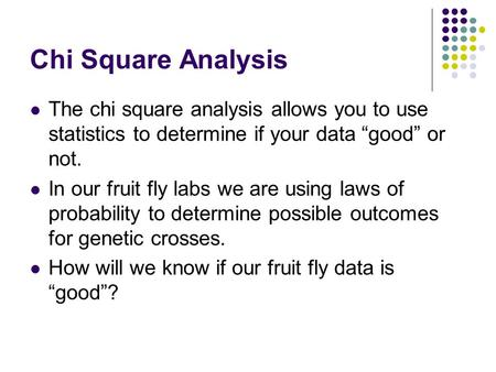 "Chi Square Analysis The chi square analysis allows you to use statistics to determine if your data ""good"" or not. In our fruit fly labs we are using laws."