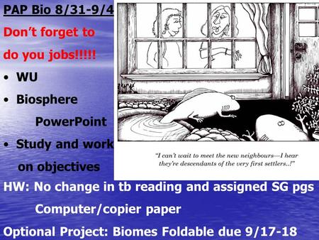 PAP Bio 8/31-9/4 Dont forget to do you jobs!!!!! WU Biosphere PowerPoint Study and work on objectives HW: No change in tb reading and assigned SG pgs Computer/copier.