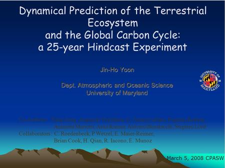 Dynamical Prediction of the Terrestrial Ecosystem and the Global Carbon Cycle: a 25-year Hindcast Experiment Jin-Ho Yoon Dept. Atmospheric and Oceanic.