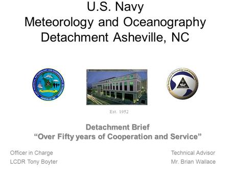 U.S. Navy Meteorology and Oceanography Detachment Asheville, NC Officer in Charge LCDR Tony Boyter Technical Advisor Mr. Brian Wallace Est. 1952 Detachment.