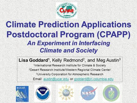 Climate Prediction Applications Postdoctoral Program (CPAPP) An Experiment in Interfacing Climate and Society Lisa Goddard 1, Kelly Redmond 2, and Meg.