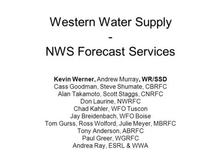 Western Water Supply - NWS Forecast Services Kevin Werner, Andrew Murray, WR/SSD Cass Goodman, Steve Shumate, CBRFC Alan Takamoto, Scott Staggs, CNRFC.