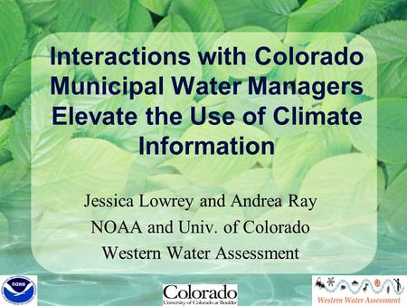 Interactions with Colorado Municipal Water Managers Elevate the Use of Climate Information Jessica Lowrey and Andrea Ray NOAA and Univ. of Colorado Western.