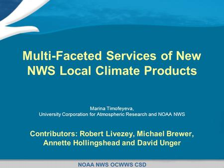 NOAA NWS OCWWS CSD Multi-Faceted Services of New NWS Local Climate Products Marina Timofeyeva, University Corporation for Atmospheric Research and NOAA.