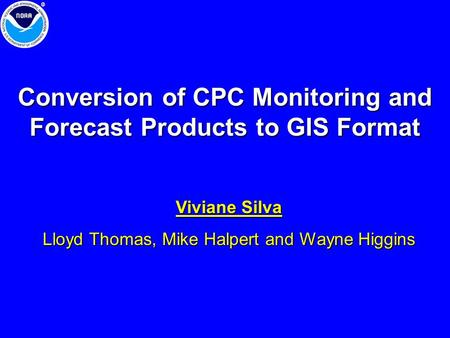 Conversion of CPC Monitoring and Forecast Products to GIS Format Viviane Silva Lloyd Thomas, Mike Halpert and Wayne Higgins.