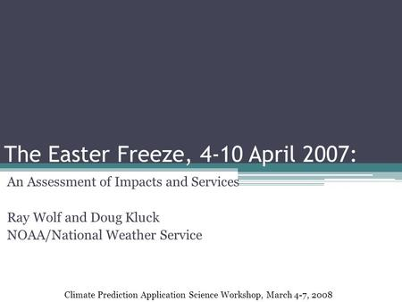 The Easter Freeze, 4-10 April 2007: An Assessment of Impacts and Services Ray Wolf and Doug Kluck NOAA/National Weather Service Climate Prediction Application.