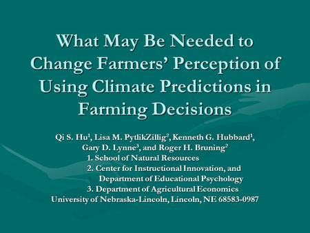 What May Be Needed to Change Farmers Perception of Using Climate Predictions in Farming Decisions Qi S. Hu 1, Lisa M. PytlikZillig 2, Kenneth G. Hubbard.