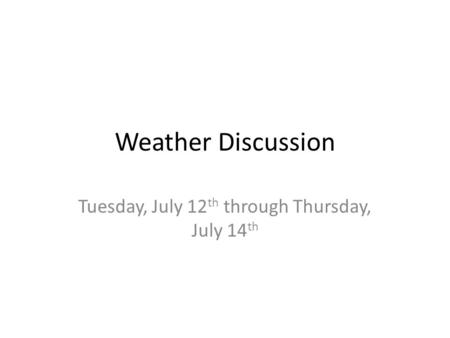 Weather Discussion Tuesday, July 12 th through Thursday, July 14 th.