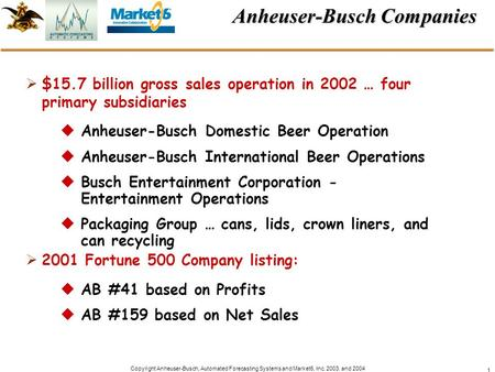 Copyright Anheuser-Busch, Automated Forecasting Systems and Market6, Inc. 2003. and 2004 1 Anheuser-Busch Companies $15.7 billion gross sales operation.