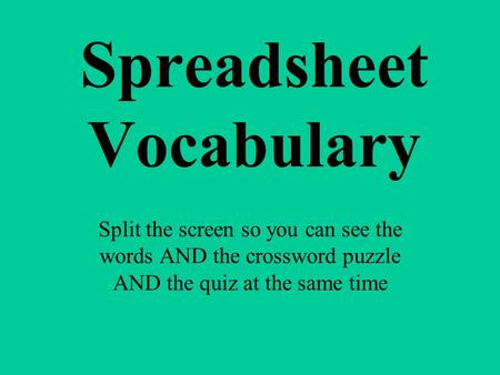 Spreadsheet Vocabulary Split the screen so you can see the words AND the crossword puzzle AND the quiz at the same time.