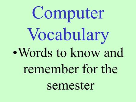 Computer Vocabulary Words to know and remember for the semester.
