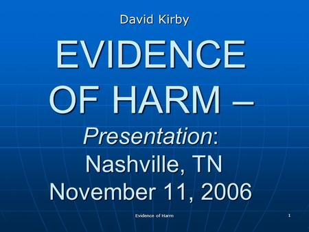 Evidence of Harm 1 EVIDENCE OF HARM – Presentation: Nashville, TN November 11, 2006 David Kirby.