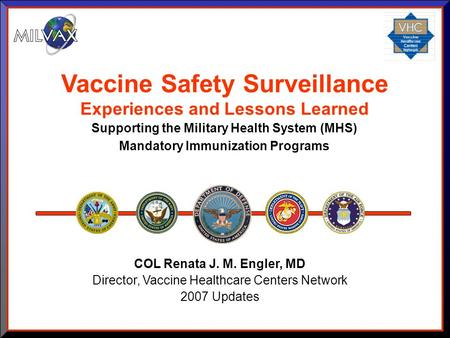COL Renata J. M. Engler, MD Director, Vaccine Healthcare Centers Network 2007 Updates Vaccine Safety Surveillance Experiences and Lessons Learned Supporting.