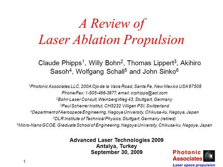 1 A Review of Laser Ablation Propulsion Claude Phipps 1, Willy Bohn 2, Thomas Lippert 3, Akihiro Sasoh 4, Wolfgang Schall 5 and John Sinko 6 1 Photonic.