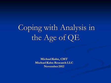 Coping with Analysis in the Age of QE Coping with Analysis in the Age of QE Michael Kahn, CMT Michael Kahn Research LLC November 2012.