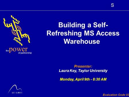 S the of partnership power Evaluation Code 030 Presenter: Laura Key, Taylor University Monday, April 9th - 8:30 AM Building a Self- Refreshing MS Access.