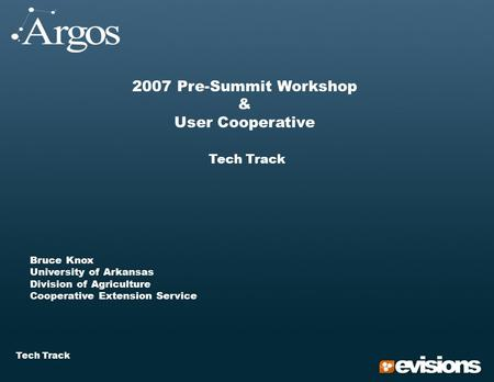 Tech Track 2007 Pre-Summit Workshop & User Cooperative Tech Track Bruce Knox University of Arkansas Division of Agriculture Cooperative Extension Service.