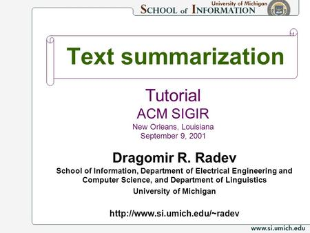 Text summarization Dragomir R. Radev School <strong>of</strong> Information, Department <strong>of</strong> Electrical Engineering and Computer Science, and Department <strong>of</strong> Linguistics University.