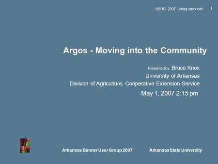 Arkansas Banner User Group 2007 Arkansas State University ABUG 2007 | abug.uaex.edu 1 Argos - Moving into the Community Presented by: Bruce Knox University.