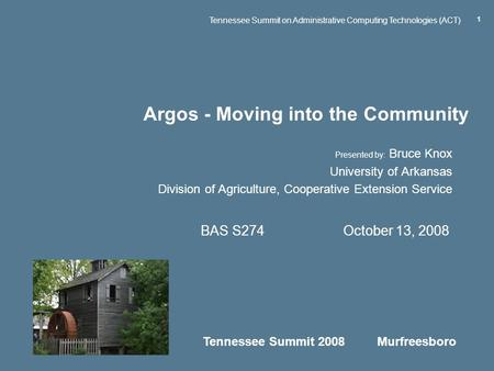 Tennessee Summit 2008 Murfreesboro Tennessee Summit on Administrative Computing Technologies (ACT) 1 Argos - Moving into the Community Presented by: Bruce.