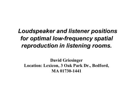 Loudspeaker and listener positions for optimal low-frequency spatial reproduction in listening rooms. David Griesinger Location: Lexicon, 3 Oak Park Dr.,