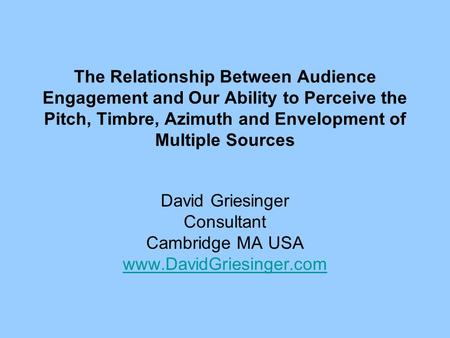 The Relationship Between Audience Engagement and Our Ability to Perceive the Pitch, Timbre, Azimuth and Envelopment of Multiple Sources David Griesinger.