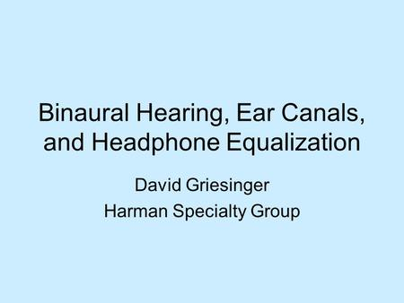 Binaural Hearing, Ear Canals, and Headphone Equalization David Griesinger Harman Specialty Group.