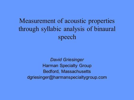 Measurement of acoustic properties through syllabic analysis of binaural speech David Griesinger Harman Specialty Group Bedford, Massachusetts