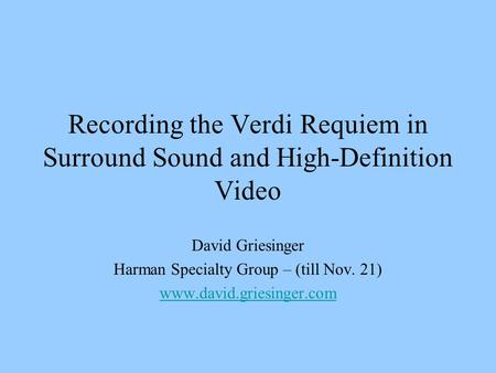 Recording the Verdi Requiem in Surround Sound and High-Definition Video David Griesinger Harman Specialty Group – (till Nov. 21) www.david.griesinger.com.