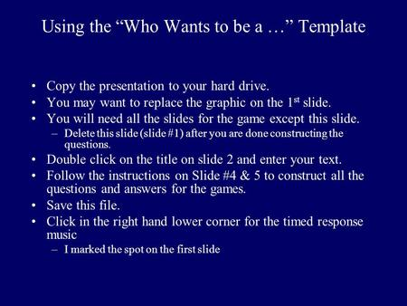 Using the Who Wants to be a … Template Copy the presentation to your hard drive. You may want to replace the graphic on the 1 st slide. You will need.