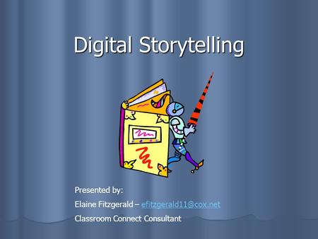 Digital Storytelling Presented by: Elaine Fitzgerald – Classroom Connect Consultant.