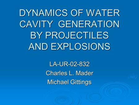 DYNAMICS OF WATER CAVITY GENERATION BY PROJECTILES AND EXPLOSIONS LA-UR-02-832 Charles L. Mader Michael Gittings.