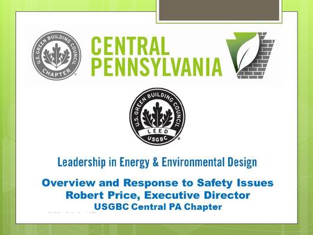 Overview and Response to Safety Issues Robert Price, Executive Director USGBC Central PA Chapter.