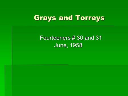 Grays and Torreys Grays and Torreys Fourteeners # 30 and 31 Fourteeners # 30 and 31 June, 1958 June, 1958.