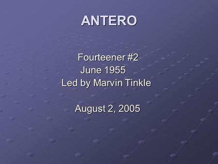 ANTERO Fourteener #2 Fourteener #2 June 1955 June 1955 Led by Marvin Tinkle Led by Marvin Tinkle August 2, 2005 August 2, 2005.