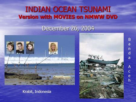 INDIAN OCEAN TSUNAMI Version with MOVIES on NMWW DVD December 26, 2004 Krabit, Indonesia Banda AcehBanda Aceh.