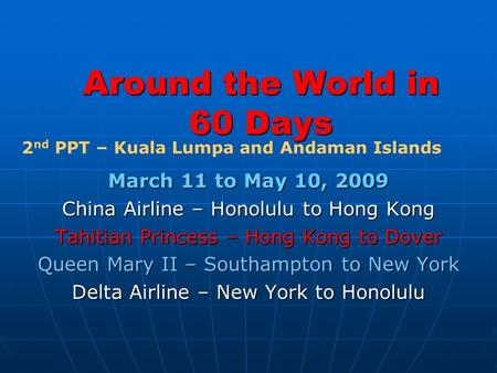 Around the World in 60 Days March 11 to May 10, 2009 China Airline – Honolulu to Hong Kong Tahitian Princess – Hong Kong to Dover Queen Mary II – Southampton.
